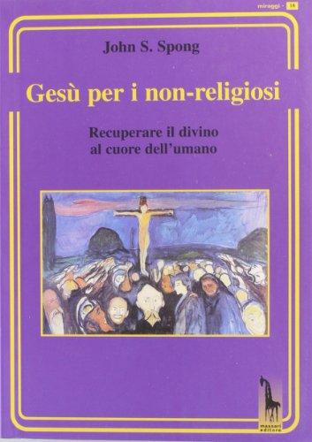 Gesù per i non-religiosi. Recuperare il divino al cuore dell'umano