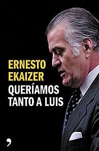 Queríamos tanto a Luis par Ernesto Ekaizer
