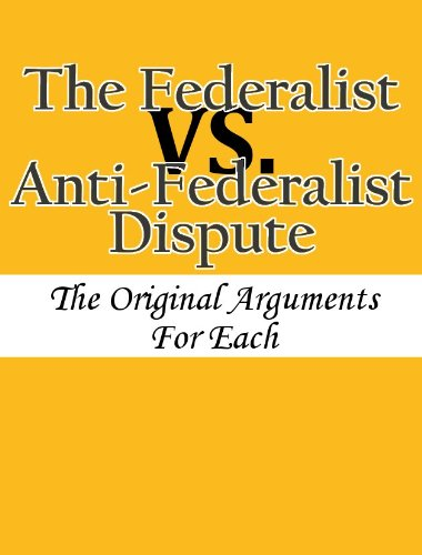 The Federalist vs. Anti-Federalist Dispute: The Original Arguments For Each (English Edition)