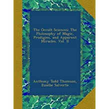 The Occult Sciences: The Philosophy of Magic, Prodigies, and Apparent Miracles. Vol. II