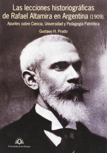Las lecciones historiográficas de Rafael Altamira en Argentina (1909): Apuntes sobre Ciencia, Universidad y Pedagogía Patriótica.