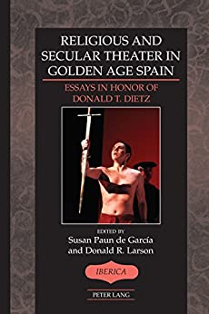 Susan Paun de García - Religious and Secular Theater in Golden Age Spain: Essays in Honor of Donald T. Dietz (Ibérica Book 47)