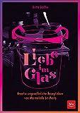 Liebe im Glas: Kreativ-ungewöhnliche Rezeptideen von Marmelade bis Pesto