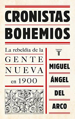 Cronistas bohemios: La rebeldía de la Gente Nueva en 1900 (Historia) por Miguel Angel del Arco