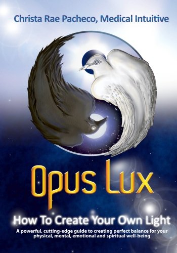 Opus Lux - How to Create Your Own Light: A powerful, cutting-edge guide to creating perfect balance for your physical, mental, emotional and spiritual well-being: Volume 1