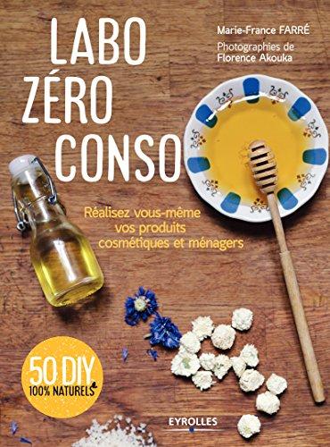 Labo zéro conso: Réalisez vous-même vos produits cosmétiques et ménagers par Marie-France Farré