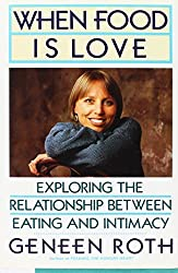 When Food Is Love: Exploring the Relationship Between Eating and Intimacy by Geneen Roth (1991-04-30)