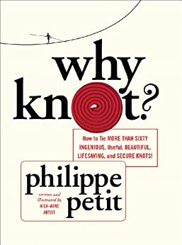 Why Knot?: How to Tie More Than Sixty Ingenious, Useful, Beautiful, Lifesaving, and Secure Knots! (English Edition) par [Petit, Philippe]