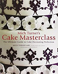 Mich Turner's Cake Masterclass: The Ultimate Step-By-Step Guide to Cake Decorating Perfection