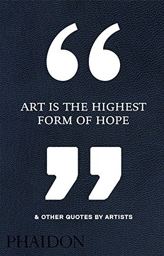 Art Is the Highest Form of Hope & Other Quotes by Artists by Phaidon Editors (2016-10-10)