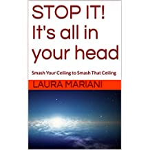 STOP IT! It's all in your head: Smash Your Ceiling to Smash That Ceiling (English Edition)
