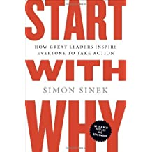 Start with Why: How Great Leaders Inspire Everyone to Take Action by Sinek, Simon (2011) Paperback