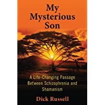 My Mysterious Son: A Life-Changing Passage Between Schizophrenia and Shamanism by Dick Russell (2014-11-18)