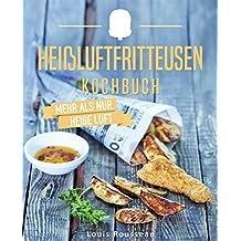 Das Heißluftfritteusen Kochbuch – Mehr als nur heiße Luft: Die besten Rezepte für Ihren Airfryer - inkl. Portions-, Zeit- und Nährwertangaben (Heißluftfritteuse Kochbuch, Heißluftfritteuse Rezepte)