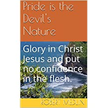 Pride is the Devil's Nature: Glory in Christ Jesus and put no confidence in the flesh. (English Edition)