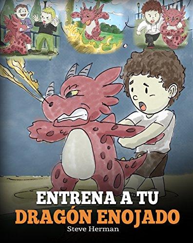 Entrena a Tu Dragón Enojado (Train Your Angry Dragon): Enseña a Tu Dragón a Ser Paciente. Un Adorable Cuento Infantil Para Enseñar a Los Niños Sobre y El Manejo de la Ira. por Steve Herman