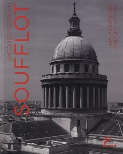 Jacques-Germain Soufflot : Ou l'architecture régénérée (1713-1780) par Collectif