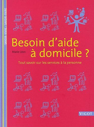 Besoin d'aide à domicile ? : Tout savoir sur les services à la personne par Marie Léon