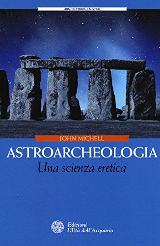 Astroarcheologia. Una scienza eretica (Uomini storia e misteri) por John Michell