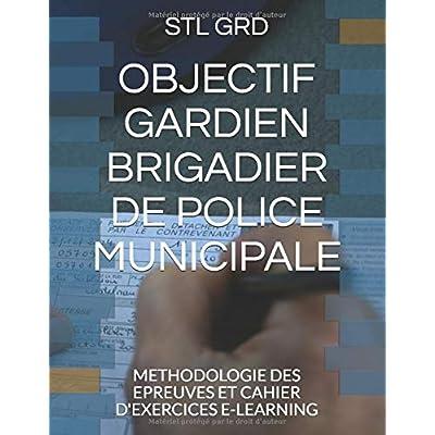 OBJECTIF GARDIEN BRIGADIER DE POLICE MUNICIPALE: METHODOLOGIE DES EPREUVES ET CAHIER D'EXERCICES E-LEARNING
