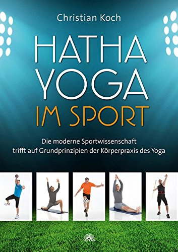 Hatha-Yoga im Sport: Die moderne Sportwissenschaft trifft auf Grundprinzipien der Körperpraxis des Yoga (Christian Yoga)
