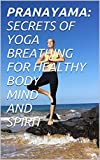 BOOK ON THE BENEFITS OF BASIC YOGIC BREATHING EXERCISE CALLED PRANAYAMA AND HOW TO APPLY IN DAILY LIFE TO GET SHARP MIND,STRONG AND HEALTHY BODY AND CALM SPIRIT