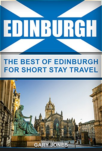 Edinburgh: The Best Of Edinburgh For Short Stay Travel (Short Stay Travel - City Guides Book 22) (English Edition)
