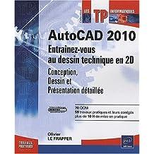AutoCAD 2010 - Entraînez-vous au dessin technique en 2D - Conception, Dessin et Présentation détaillée