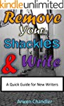Remove Your Shackles & Write: A Quick...
