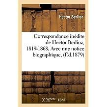 Correspondance Inedite de Hector Berlioz, 1819-1868. Avec Une Notice Biographique, (Ed.1879) (Arts)