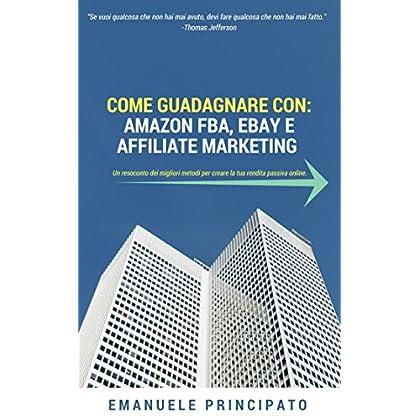 Come Guadagnare Con: Amazon Fba, Ebay E Affiliate Marketing