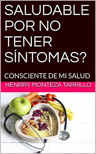 SALUDABLE POR NO TENER SÍNTOMAS?: CONSCIENTE DE MI SALUD por HENRRY MONTEZA TARRILLO