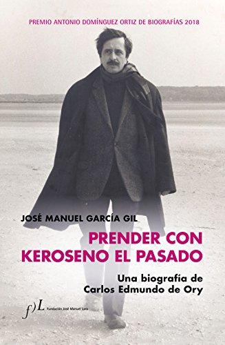 Prender con Keroseno el pasado. Una biografía de Carlos Edmundo de Ory: Premio Antonio Domínguez Ortiz de Biografías 2018 por José Manuel García