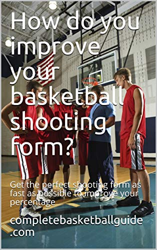 How do you improve your basketball shooting form?: Get the perfect shooting form as fast as possible to improve your percentage (English Edition)
