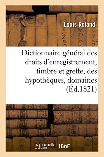 Dictionnaire général des droits d'enregistrement, timbre et greffe, des hypothèques,: domaines, et de manutention