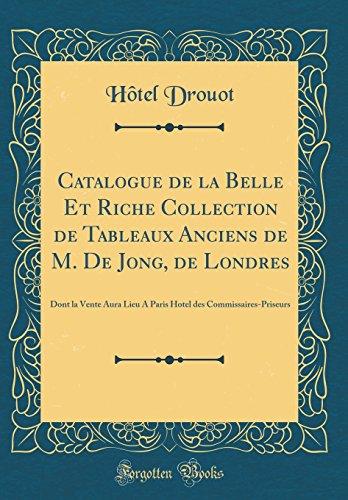 Catalogue de la Belle Et Riche Collection de Tableaux Anciens de M. De Jong, de Londres: Dont la Vente Aura Lieu A Paris Hotel des Commissaires-Priseurs (Classic Reprint) (Hotel Londres)