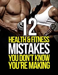 12 Health and Fitness Mistakes You Don't Know You're Making (The Build Muscle, Get Lean, and Stay Healthy Series)