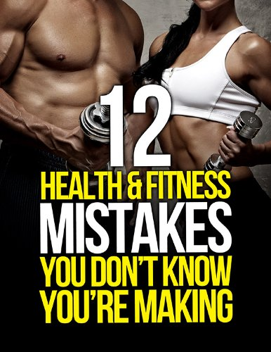 12-health-and-fitness-mistakes-you-dont-know-youre-making-the-build-muscle-get-lean-and-stay-healthy