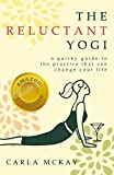 The Reluctant Yogi: A Quirky Guide to the Practice That Can Change Your Life by Carla McKay (2013-05-30)