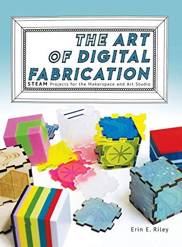 The Art of Digital Fabrication: STEAM Projects for the Makerspace and Art Studio - 3d-kunst Maker