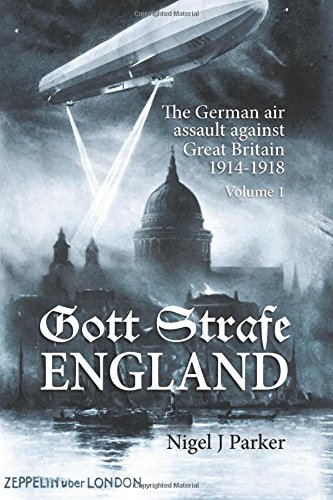 Gott Strafe England: The German Air Assault Against Great Britain 1914-1918. Volume 1
