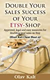 Double Your Sales Success of Your Etsy Shop: Approved, legal and easy measures for doubling your sales on Etsy (Oliver Kalt Cheat Sheet Book 2) (English Edition)