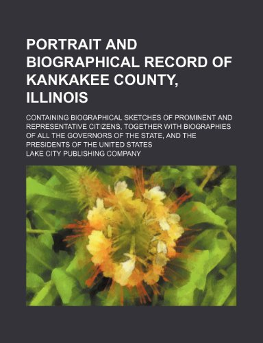 Portrait and biographical record of Kankakee County, Illinois; Containing biographical sketches of prominent and representative citizens, together ... and the presidents of the United States