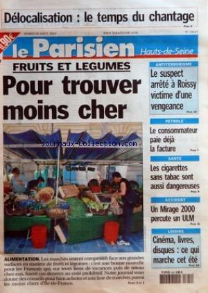 PARISIEN (LE) [No 18647] du 24/08/2004 - DELOCALISATION LE TEMPS DU CHANTAGE - FRUITS ET LEGUMES POUR TROUVER MOINS CHER - ALIMENTATION - ANTITERRORISME - LE SUSPECT ARRETE A ROISSY VICTIME D'UNE VENGEANCE - PETROLE LE CONSOMMATEUR PAIE DEJA LA FACTURE - SANTE - LES CIGARETTES SANS TABAC SONT AUSSI DANGEREUSES - ACCIDENT - UN MIRAGE 2000 PERCUTE UN ULM - LOISIRS - CINEMA LIVRES DISQUES CE QUI MARCHE CET ETE par Collectif