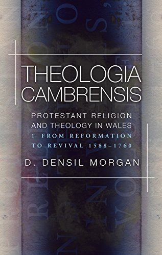 Theologia Cambrensis: Protestant Religion and Theology in Wales, Volume 1: From Reformation to Revival 1588-1760