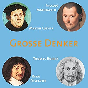 Grosse Denker: Machiavelli, Luther, Hobbes, Descartes