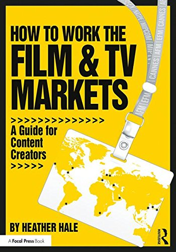 How to Work the Film & TV Markets: A Guide for Content Creators (American Film Market Presents)