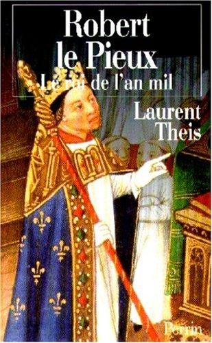 Robert le Pieux: Le roi de l'an mil par Laurent Theis
