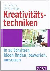 Kreativitätstechniken: In 10 Schritten Ideen finden, bewerten, umSetzen