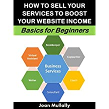 How to Sell Your Services to Boost Your Website Income: Basics for Beginners (Business Basics for Beginners Book 78) (English Edition)
